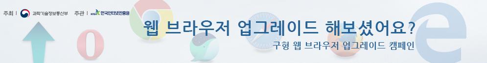 웹브라우저 업그레이드 해보셨어요? 구형 웹브라우저 업그레이드 캠페인 바로가기