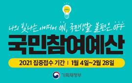 나의 빛나는 아이디어 ON, 국민생활 불편은 OFF 국민참여예산 2021 집중접수 기간 1월4일~2월28일 기획재정부