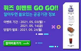 퀴즈 이벤트 GO GO!! 알아두면 쓸모있는 공공기관 정보. 이벤트 기간: 2021. 05. 03(월) ~ 2021. 5. 14(금) 당첨자 발표: 2021.05.24(월) 참여 바로가기