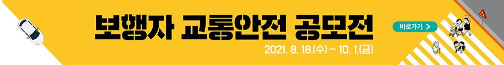 보행자 교통안전 공모전 바로가기 2021. 8. 18.(수) ~ 10.1.(금)